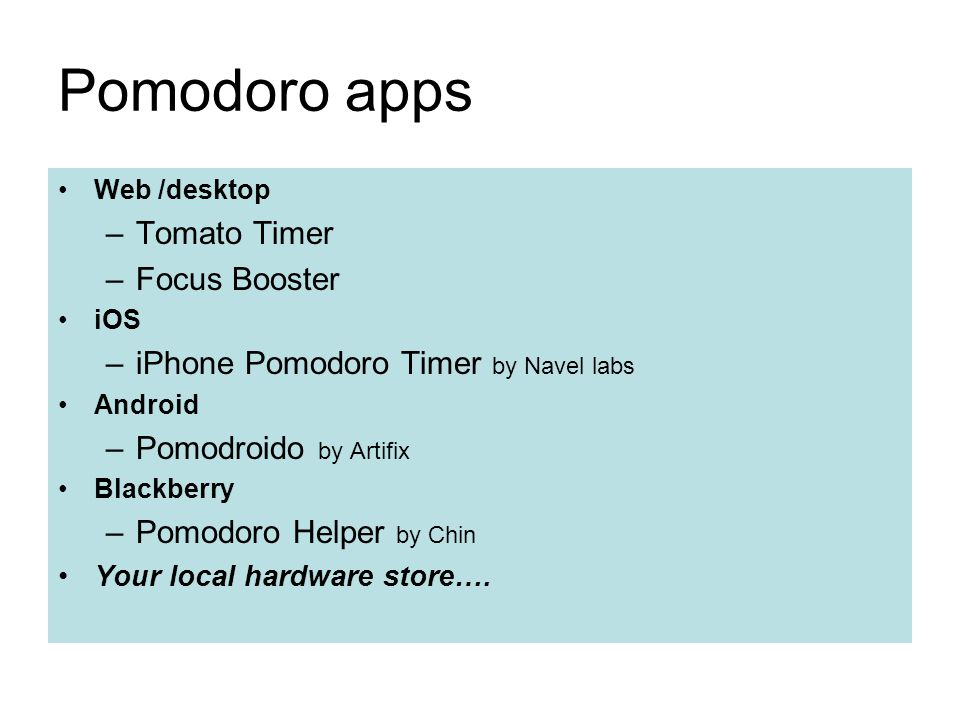 Pomodoro apps Web /desktop –Tomato Timer –Focus Booster iOS –iPhone Pomodoro Timer by Navel labs Android –Pomodroido by Artifix Blackberry –Pomodoro Helper by Chin Your local hardware store….