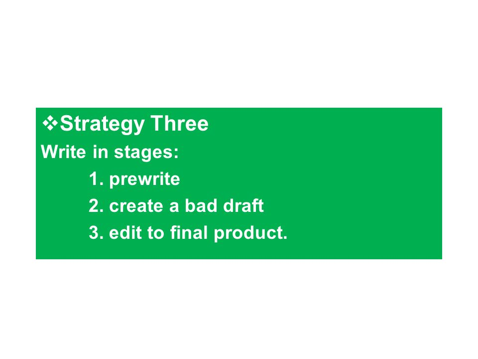  Strategy Three Write in stages: 1. prewrite 2. create a bad draft 3. edit to final product.