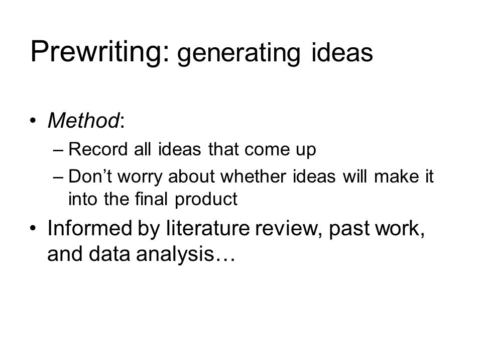 Prewriting: generating ideas Method: –Record all ideas that come up –Don't worry about whether ideas will make it into the final product Informed by literature review, past work, and data analysis…