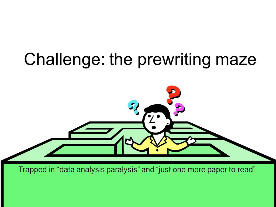 Challenge: the prewriting maze Trapped in data analysis paralysis and just one more paper to read