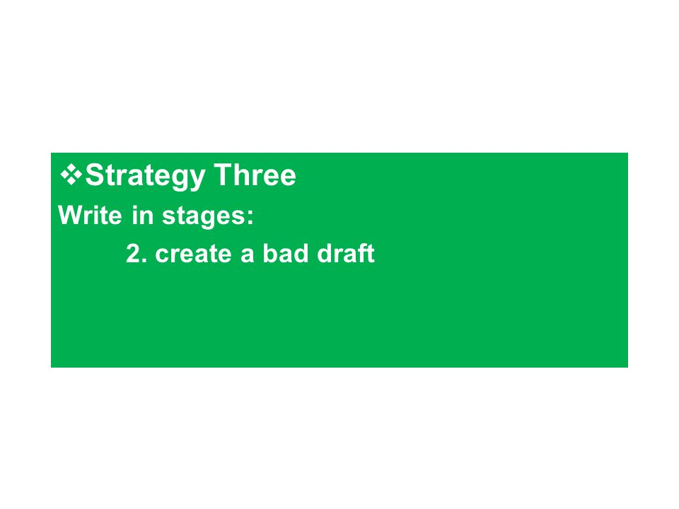  Strategy Three Write in stages: 2. create a bad draft
