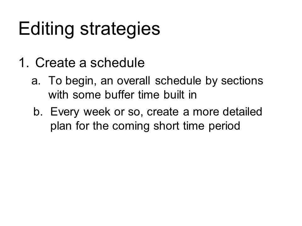 Editing strategies 1.Create a schedule a.To begin, an overall schedule by sections with some buffer time built in b.Every week or so, create a more detailed plan for the coming short time period