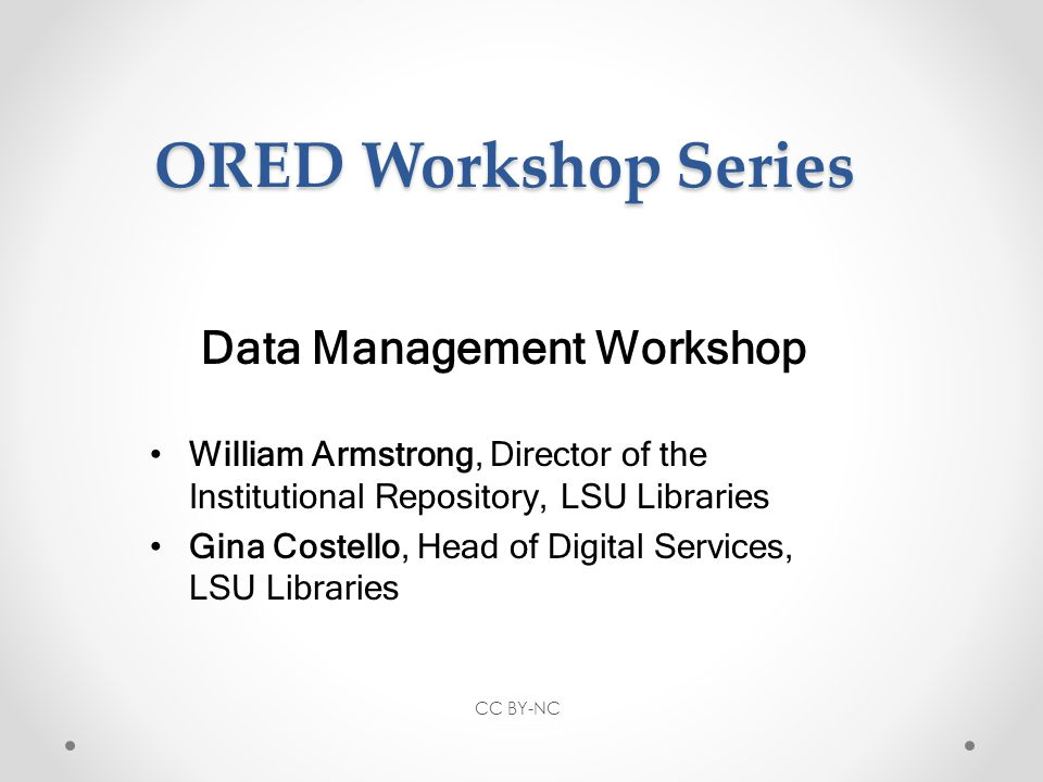 ORED Workshop Series Data Management Workshop William Armstrong, Director of the Institutional Repository, LSU Libraries Gina Costello, Head of Digital Services, LSU Libraries CC BY-NC