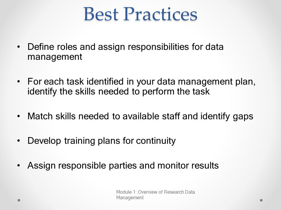 Best Practices Define roles and assign responsibilities for data management For each task identified in your data management plan, identify the skills needed to perform the task Match skills needed to available staff and identify gaps Develop training plans for continuity Assign responsible parties and monitor results Module 1: Overview of Research Data Management