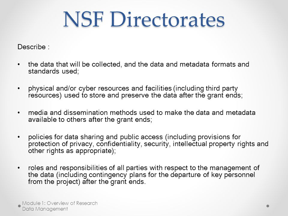 NSF Directorates Describe : the data that will be collected, and the data and metadata formats and standards used; physical and/or cyber resources and facilities (including third party resources) used to store and preserve the data after the grant ends; media and dissemination methods used to make the data and metadata available to others after the grant ends; policies for data sharing and public access (including provisions for protection of privacy, confidentiality, security, intellectual property rights and other rights as appropriate); roles and responsibilities of all parties with respect to the management of the data (including contingency plans for the departure of key personnel from the project) after the grant ends.