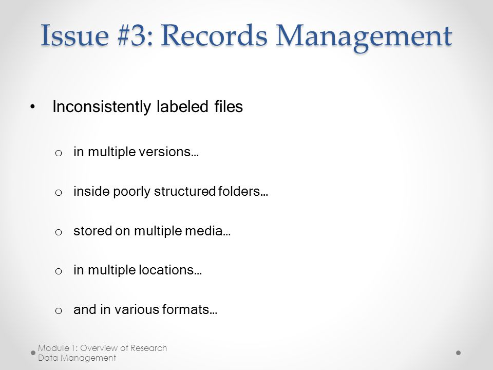Issue #3: Records Management Inconsistently labeled files o in multiple versions… o inside poorly structured folders… o stored on multiple media… o in multiple locations… o and in various formats… Module 1: Overview of Research Data Management