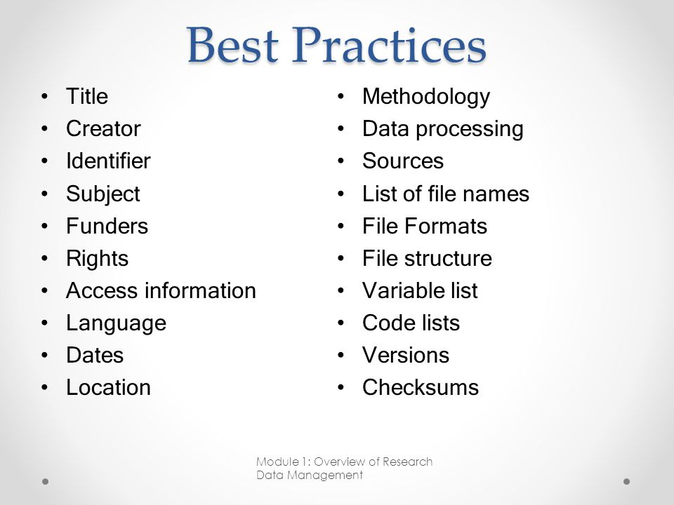 Best Practices Title Creator Identifier Subject Funders Rights Access information Language Dates Location Methodology Data processing Sources List of file names File Formats File structure Variable list Code lists Versions Checksums Module 1: Overview of Research Data Management
