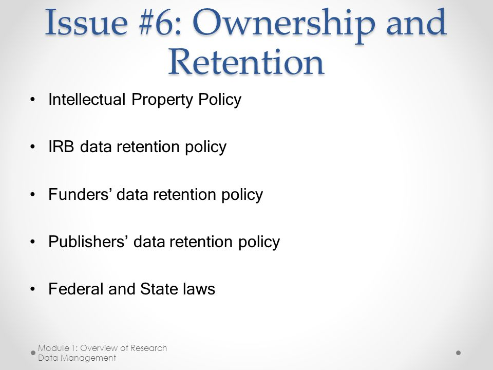 Issue #6: Ownership and Retention Intellectual Property Policy IRB data retention policy Funders' data retention policy Publishers' data retention policy Federal and State laws Module 1: Overview of Research Data Management