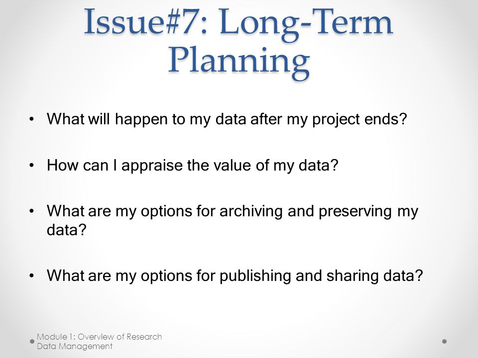 Issue#7: Long-Term Planning What will happen to my data after my project ends? How can I appraise the value of my data? What are my options for archiv