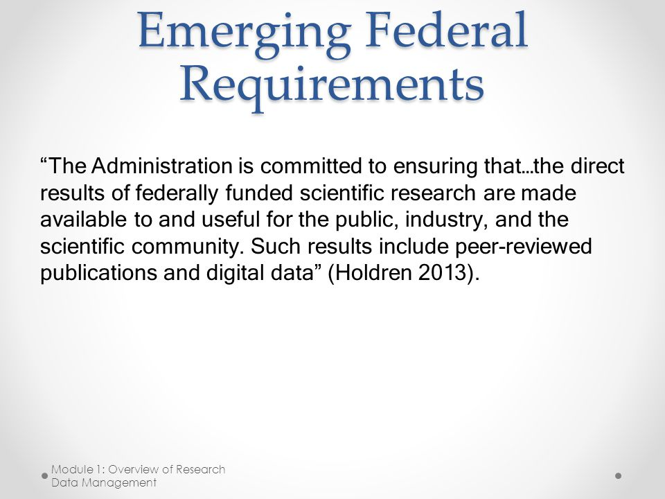 Emerging Federal Requirements The Administration is committed to ensuring that…the direct results of federally funded scientific research are made available to and useful for the public, industry, and the scientific community.