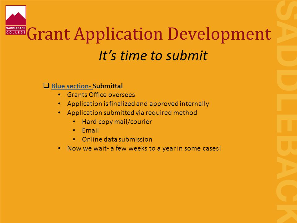 Grant Application Development  Blue section- Submittal Grants Office oversees Application is finalized and approved internally Application submitted via required method Hard copy mail/courier Email Online data submission Now we wait- a few weeks to a year in some cases.