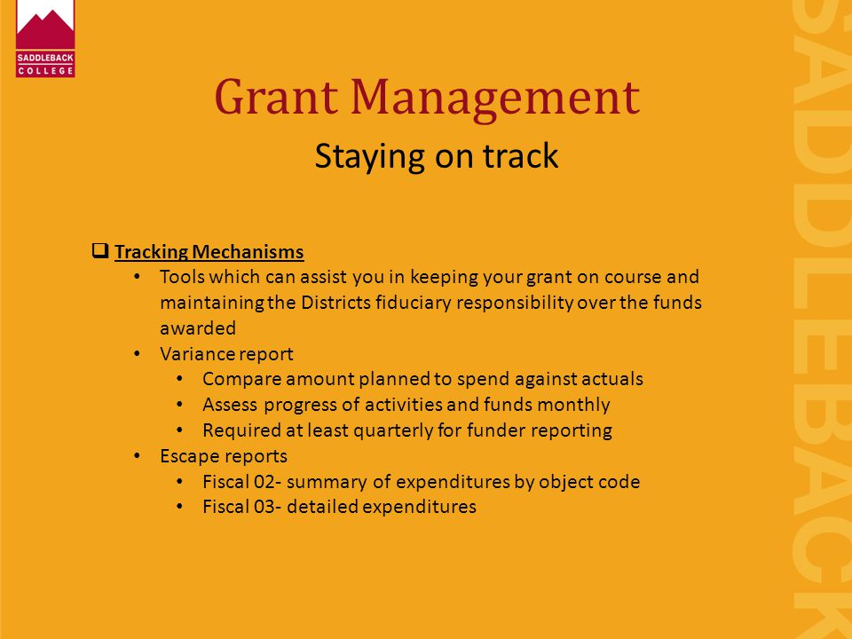 Grant Management Staying on track  Tracking Mechanisms Tools which can assist you in keeping your grant on course and maintaining the Districts fiduciary responsibility over the funds awarded Variance report Compare amount planned to spend against actuals Assess progress of activities and funds monthly Required at least quarterly for funder reporting Escape reports Fiscal 02- summary of expenditures by object code Fiscal 03- detailed expenditures