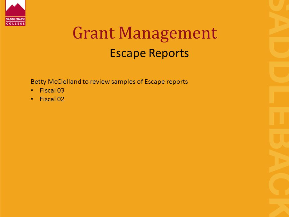Grant Management Escape Reports Betty McClelland to review samples of Escape reports Fiscal 03 Fiscal 02