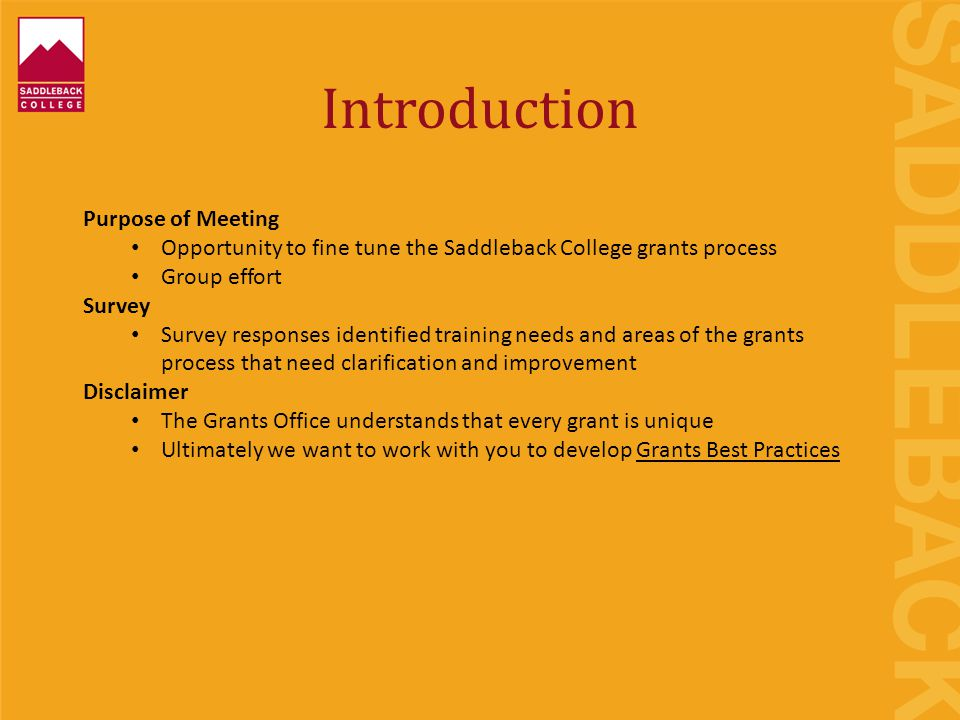 Introduction Purpose of Meeting Opportunity to fine tune the Saddleback College grants process Group effort Survey Survey responses identified training needs and areas of the grants process that need clarification and improvement Disclaimer The Grants Office understands that every grant is unique Ultimately we want to work with you to develop Grants Best Practices