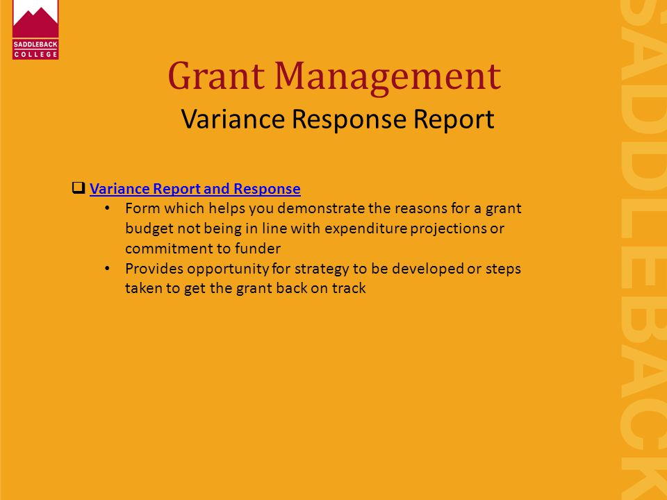 Grant Management Variance Response Report  Variance Report and ResponseVariance Report and Response Form which helps you demonstrate the reasons for a grant budget not being in line with expenditure projections or commitment to funder Provides opportunity for strategy to be developed or steps taken to get the grant back on track