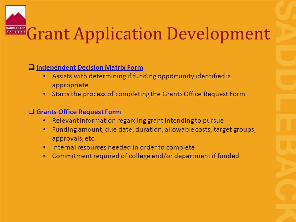 Grant Application Development  Independent Decision Matrix FormIndependent Decision Matrix Form Assists with determining if funding opportunity identified is appropriate Starts the process of completing the Grants Office Request Form  Grants Office Request FormGrants Office Request Form Relevant information regarding grant intending to pursue Funding amount, due date, duration, allowable costs, target groups, approvals, etc.