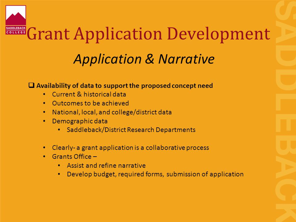 Grant Application Development  Availability of data to support the proposed concept need Current & historical data Outcomes to be achieved National, local, and college/district data Demographic data Saddleback/District Research Departments Clearly- a grant application is a collaborative process Grants Office – Assist and refine narrative Develop budget, required forms, submission of application Application & Narrative