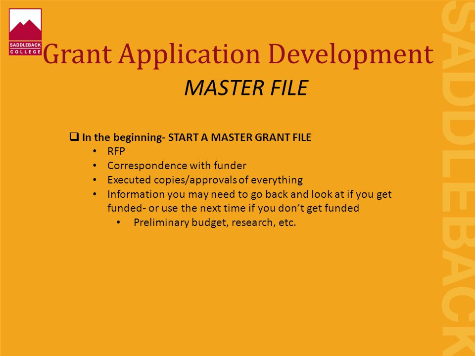 Grant Application Development  In the beginning- START A MASTER GRANT FILE RFP Correspondence with funder Executed copies/approvals of everything Information you may need to go back and look at if you get funded- or use the next time if you don't get funded Preliminary budget, research, etc.