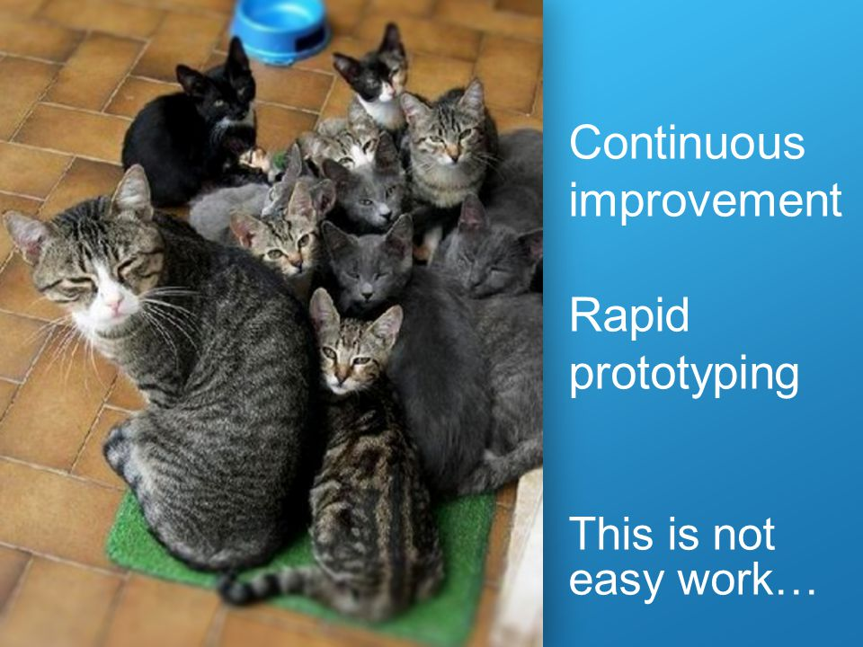 Continuous improvement Rapid prototyping This is not easy work…