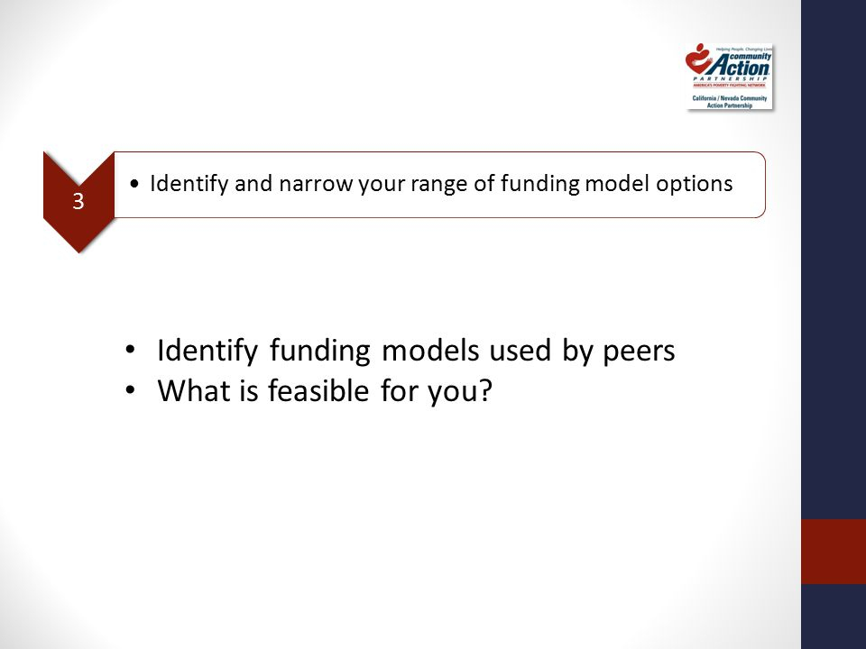 3 Identify and narrow your range of funding model options Identify funding models used by peers What is feasible for you?