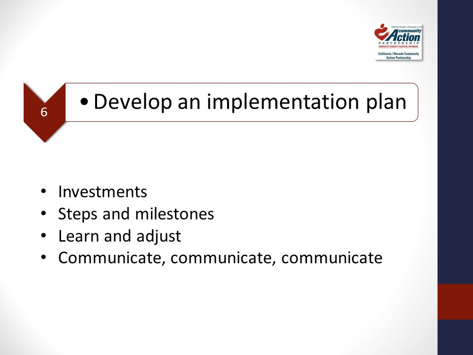 6 Develop an implementation plan Investments Steps and milestones Learn and adjust Communicate, communicate, communicate