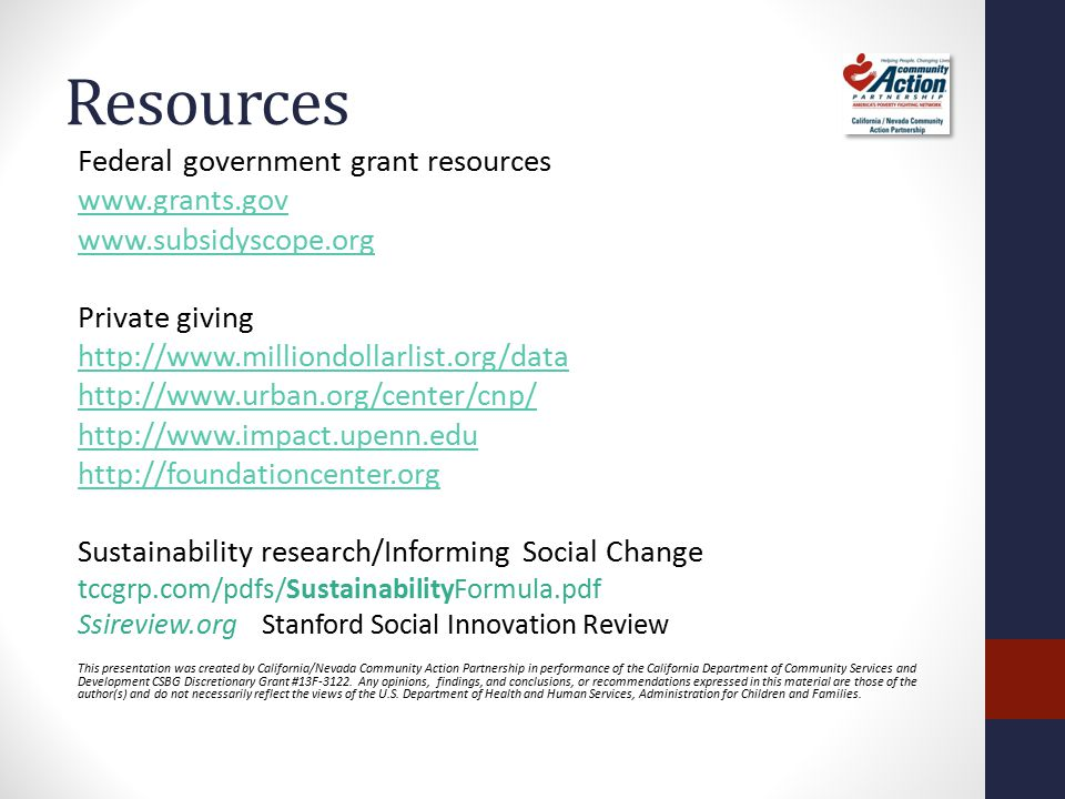 Resources Federal government grant resources www.grants.gov www.subsidyscope.org Private giving http://www.milliondollarlist.org/data http://www.urban