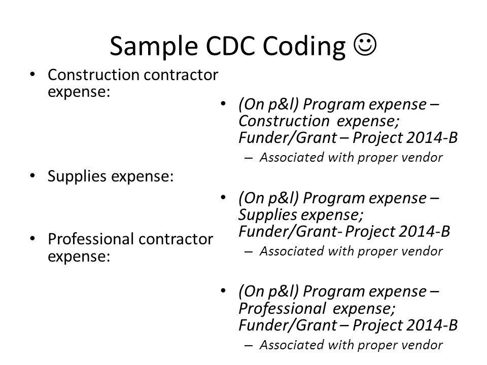 Sample CDC Coding Construction contractor expense: Supplies expense: Professional contractor expense: (On p&l) Program expense – Construction expense; Funder/Grant – Project 2014-B – Associated with proper vendor (On p&l) Program expense – Supplies expense; Funder/Grant- Project 2014-B – Associated with proper vendor (On p&l) Program expense – Professional expense; Funder/Grant – Project 2014-B – Associated with proper vendor