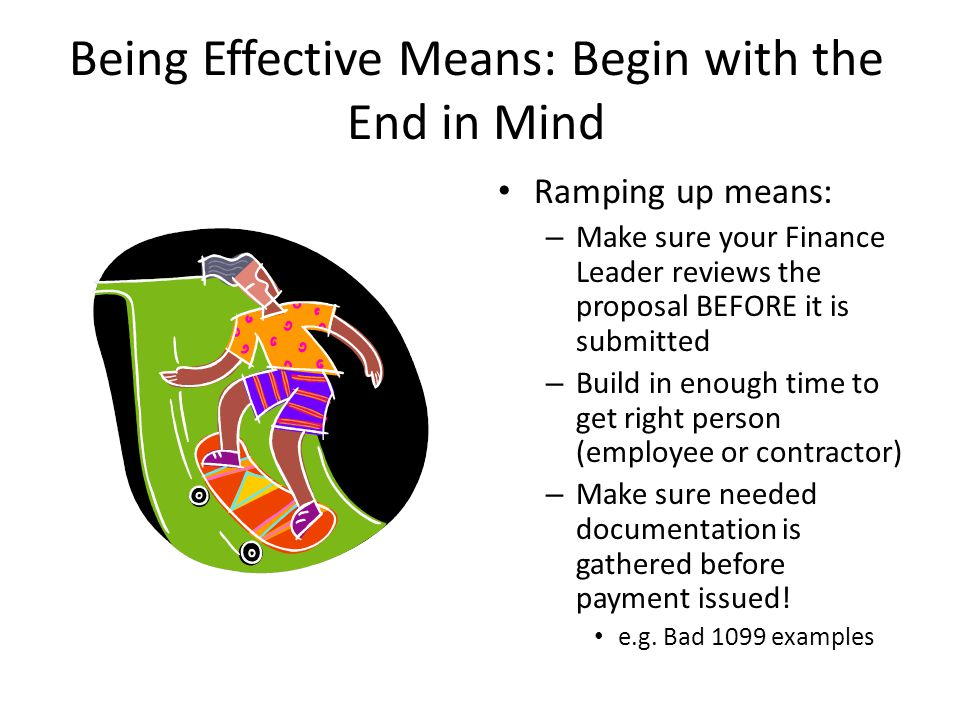 Being Effective Means: Begin with the End in Mind Ramping up means: – Make sure your Finance Leader reviews the proposal BEFORE it is submitted – Buil