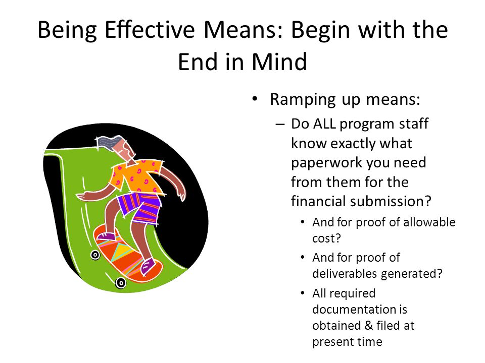 Being Effective Means: Begin with the End in Mind Ramping up means: – Do ALL program staff know exactly what paperwork you need from them for the financial submission.