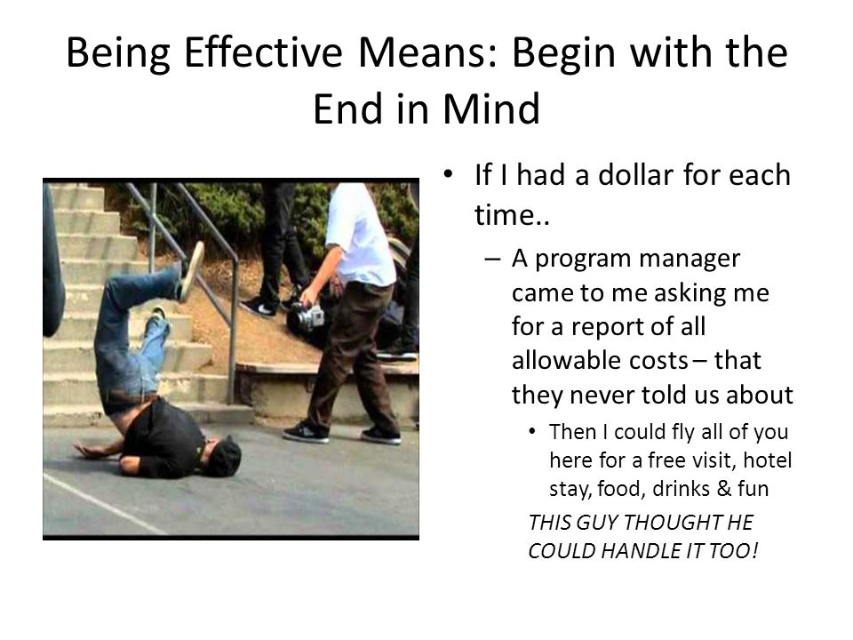 Being Effective Means: Begin with the End in Mind If I had a dollar for each time.. – A program manager came to me asking me for a report of all allow