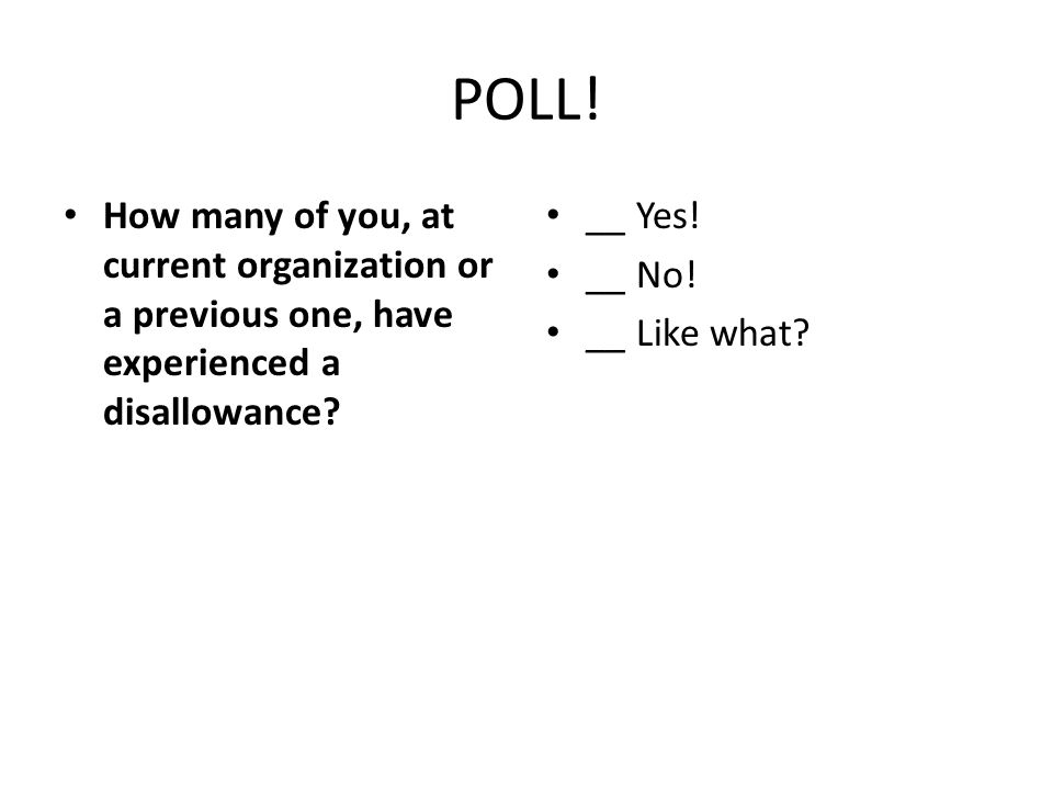 POLL! How many of you, at current organization or a previous one, have experienced a disallowance? __ Yes! __ No! __ Like what?