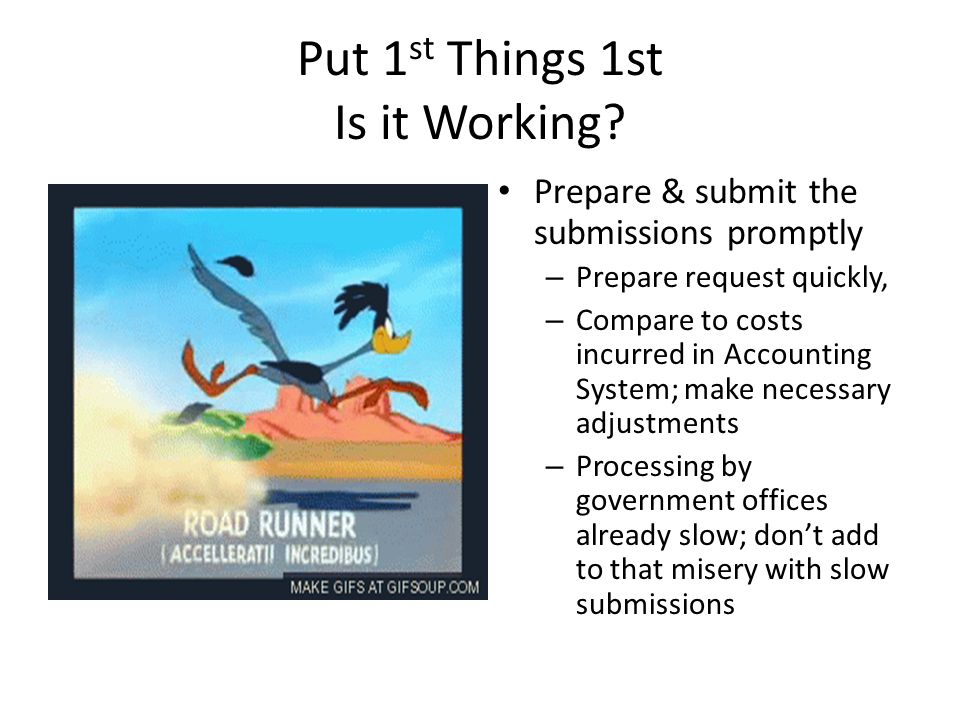 Put 1 st Things 1st Is it Working? Prepare & submit the submissions promptly – Prepare request quickly, – Compare to costs incurred in Accounting Syst