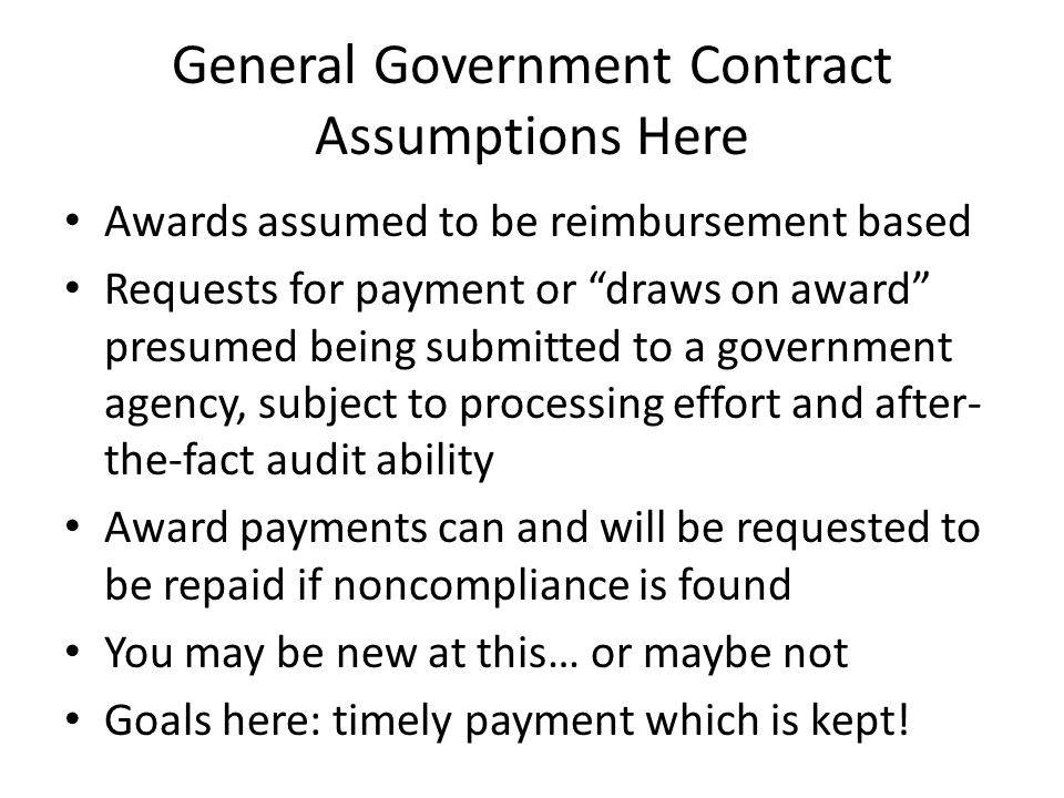 General Government Contract Assumptions Here Awards assumed to be reimbursement based Requests for payment or draws on award presumed being submitted to a government agency, subject to processing effort and after- the-fact audit ability Award payments can and will be requested to be repaid if noncompliance is found You may be new at this… or maybe not Goals here: timely payment which is kept!