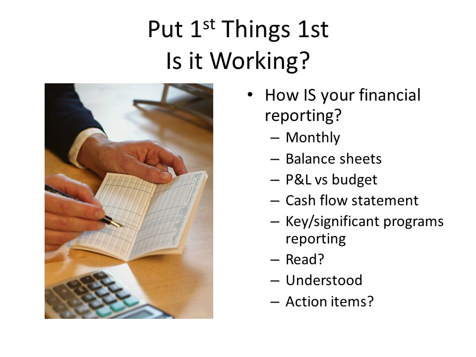 Put 1 st Things 1st Is it Working? How IS your financial reporting? – Monthly – Balance sheets – P&L vs budget – Cash flow statement – Key/significant