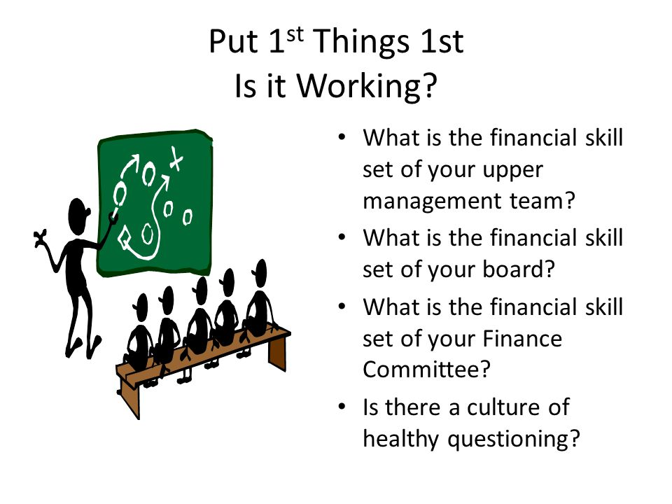 Put 1 st Things 1st Is it Working? What is the financial skill set of your upper management team? What is the financial skill set of your board? What