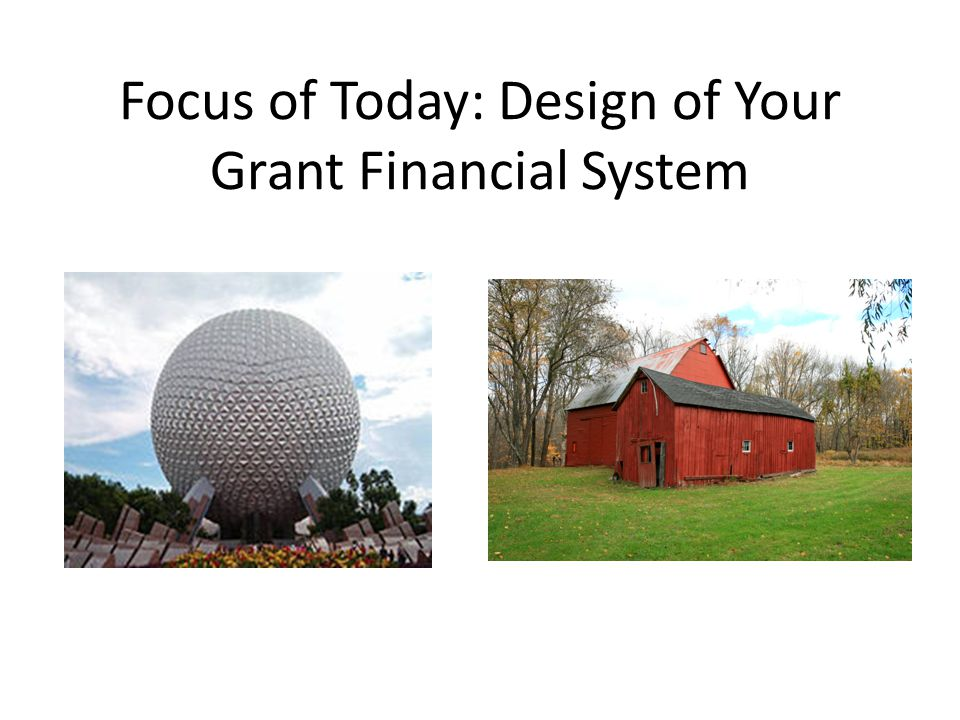 Focus of Today: Design of Your Grant Financial System