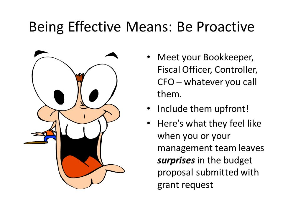 Being Effective Means: Be Proactive Meet your Bookkeeper, Fiscal Officer, Controller, CFO – whatever you call them. Include them upfront! Here's what