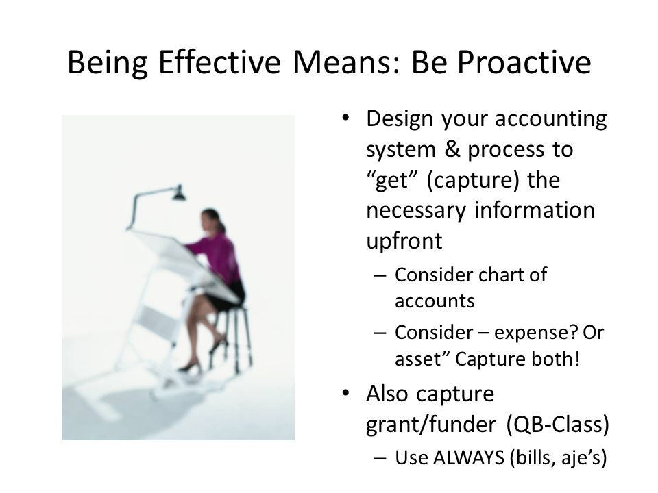 "Being Effective Means: Be Proactive Design your accounting system & process to ""get"" (capture) the necessary information upfront – Consider chart of a"