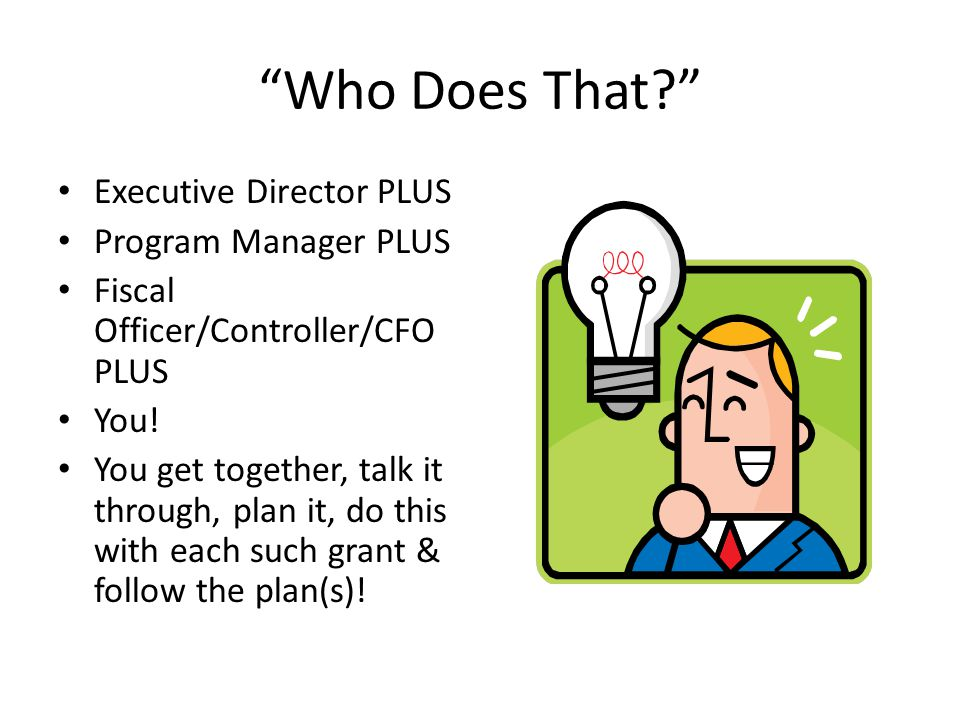 """Who Does That?"" Executive Director PLUS Program Manager PLUS Fiscal Officer/Controller/CFO PLUS You! You get together, talk it through, plan it, do t"