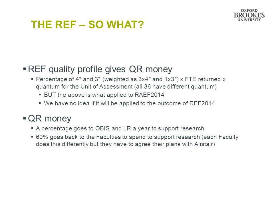 THE REF – SO WHAT?  REF quality profile gives QR money  Percentage of 4* and 3* (weighted as 3x4* and 1x3*) x FTE returned x quantum for the Unit of