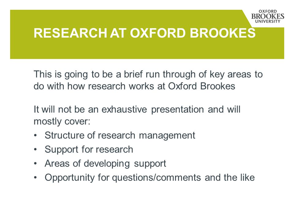 This is going to be a brief run through of key areas to do with how research works at Oxford Brookes It will not be an exhaustive presentation and wil