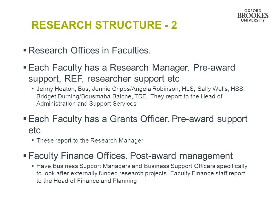 RESEARCH STRUCTURE - 2  Research Offices in Faculties.  Each Faculty has a Research Manager. Pre-award support, REF, researcher support etc  Jenny