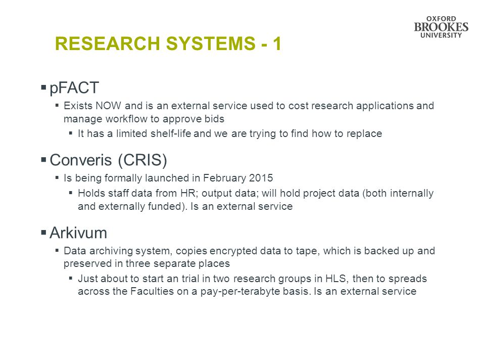 RESEARCH SYSTEMS - 2  Research Professional  Exists NOW and is a subscription service that holds data on funding opportunities for research  Also has a news and views section  BEiTSY (Brookes Evidence of Impact Tracking System)  Is being developed internally – Emily's talk will make it clearer why a system is needed