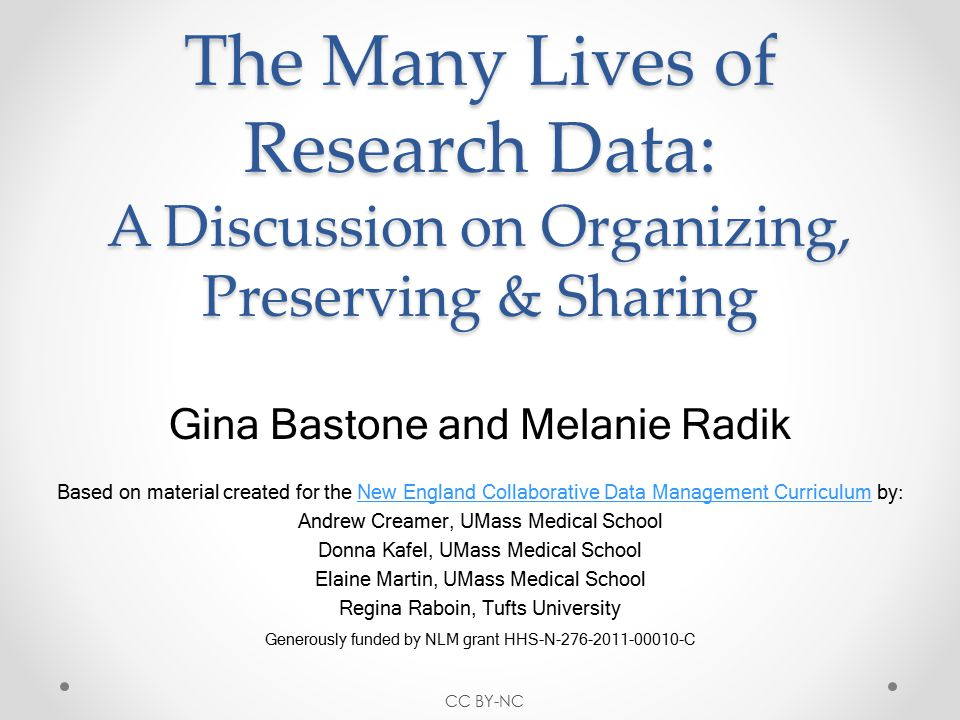 The Many Lives of Research Data: A Discussion on Organizing, Preserving & Sharing Gina Bastone and Melanie Radik Based on material created for the New England Collaborative Data Management Curriculum by:New England Collaborative Data Management Curriculum Andrew Creamer, UMass Medical School Donna Kafel, UMass Medical School Elaine Martin, UMass Medical School Regina Raboin, Tufts University Generously funded by NLM grant HHS-N-276-2011-00010-C CC BY-NC