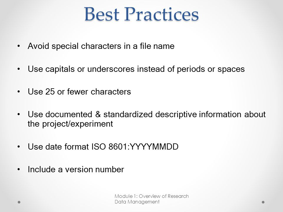 Best Practices Avoid special characters in a file name Use capitals or underscores instead of periods or spaces Use 25 or fewer characters Use documented & standardized descriptive information about the project/experiment Use date format ISO 8601:YYYYMMDD Include a version number Module 1: Overview of Research Data Management