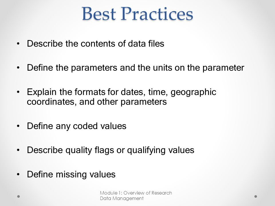 Best Practices Describe the contents of data files Define the parameters and the units on the parameter Explain the formats for dates, time, geographic coordinates, and other parameters Define any coded values Describe quality flags or qualifying values Define missing values Module 1: Overview of Research Data Management