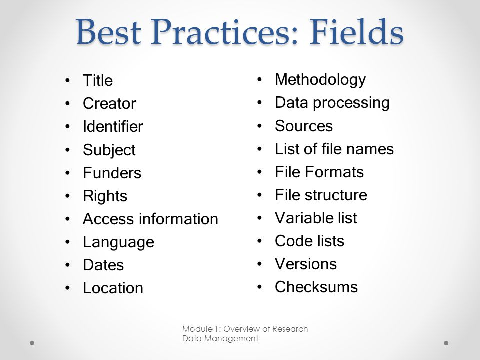 Best Practices: Fields Methodology Data processing Sources List of file names File Formats File structure Variable list Code lists Versions Checksums Module 1: Overview of Research Data Management Title Creator Identifier Subject Funders Rights Access information Language Dates Location