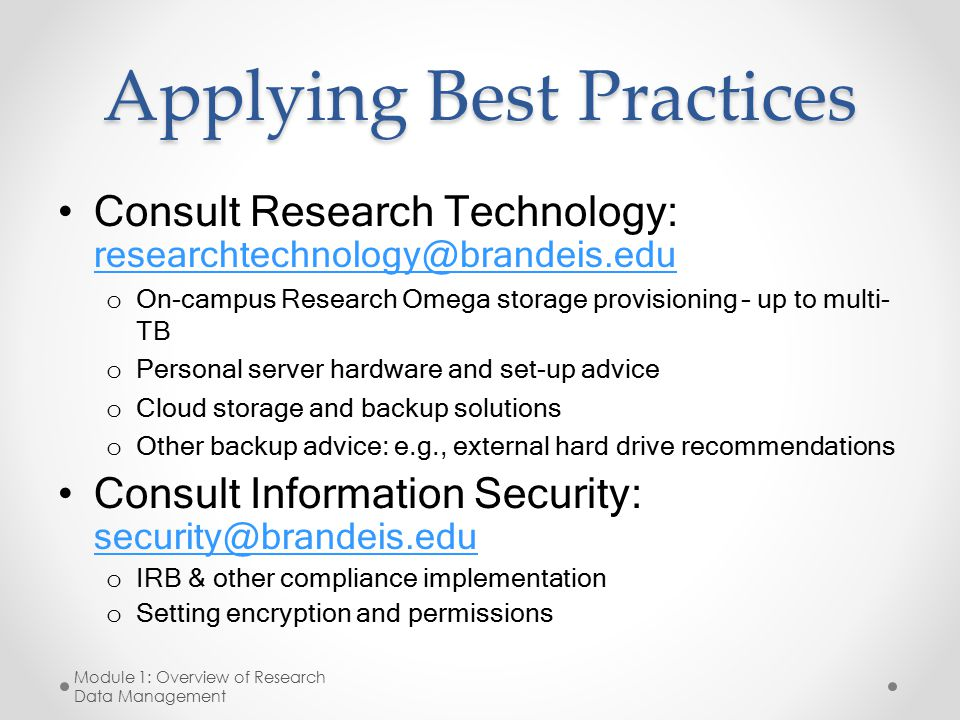 Applying Best Practices Consult Research Technology: researchtechnology@brandeis.edu researchtechnology@brandeis.edu o On-campus Research Omega storage provisioning – up to multi- TB o Personal server hardware and set-up advice o Cloud storage and backup solutions o Other backup advice: e.g., external hard drive recommendations Consult Information Security: security@brandeis.edu security@brandeis.edu o IRB & other compliance implementation o Setting encryption and permissions Module 1: Overview of Research Data Management