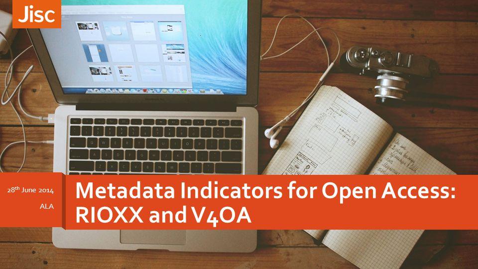 Metadata Indicators for Open Access: RIOXX and V4OA 28 th June 2014 ALA
