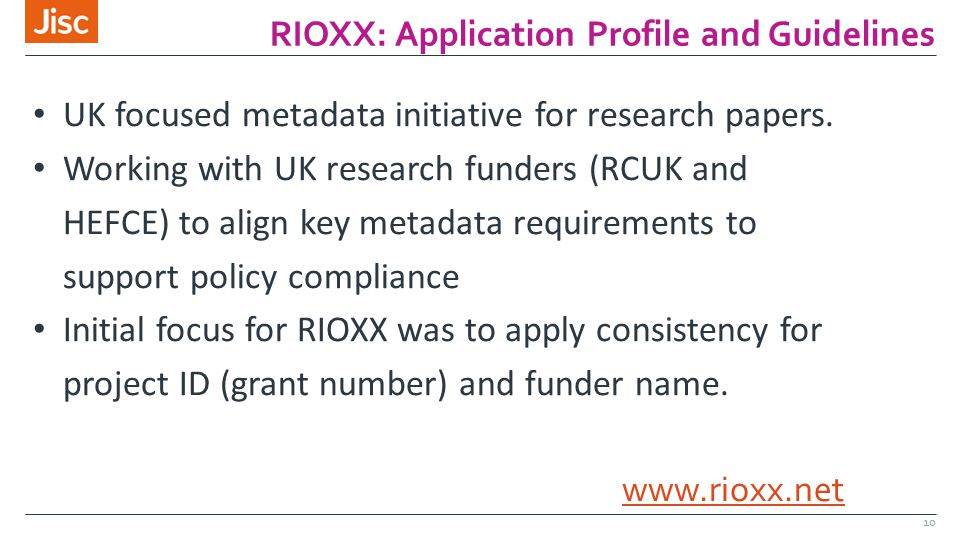 RIOXX: Application Profile and Guidelines 10 UK focused metadata initiative for research papers. Working with UK research funders (RCUK and HEFCE) to